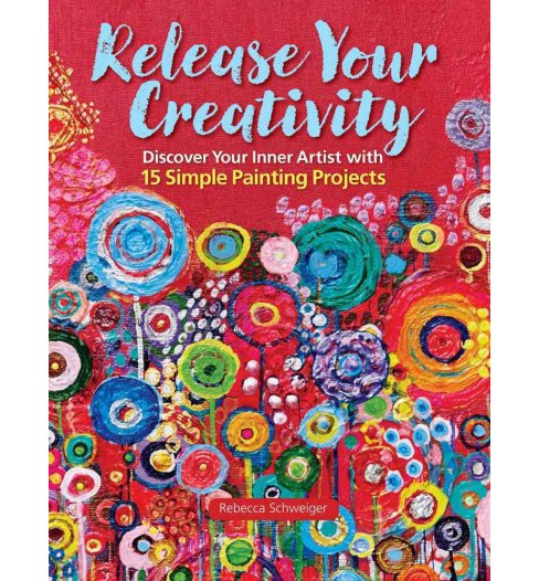 Release Your Creativity : Discover Your Inner Artist With 15 Simple Painting Projects (Paperback) - image 1 of 1