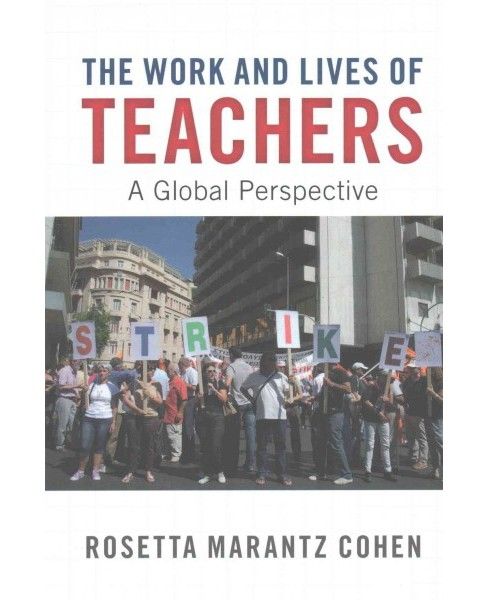 Work and Lives of Teachers : A Global Perspective (Paperback) (Rosetta Marantz Cohen) - image 1 of 1