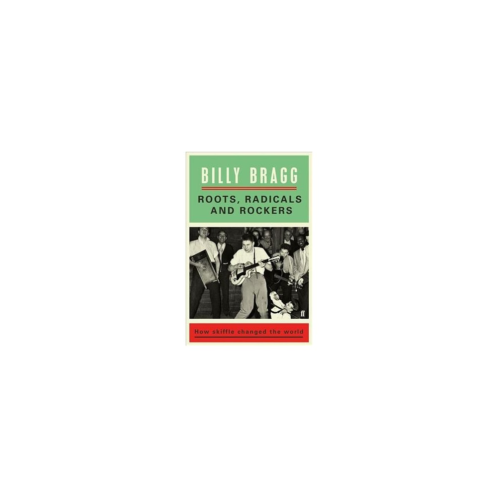 Roots, Radicals and Rockers : How Skiffle Changed the World - by Billy Bragg (Hardcover)