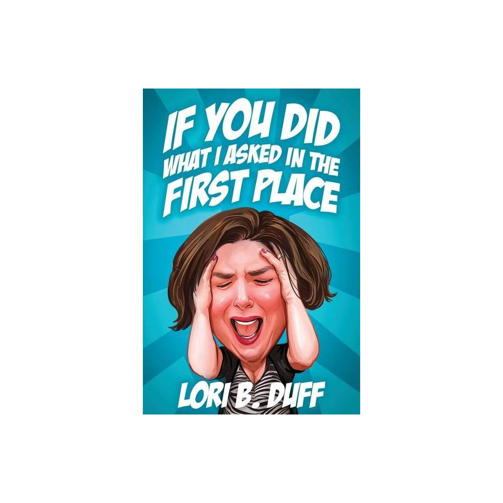 If You Did What I Asked In The First Place By Lori B Duff Paperback