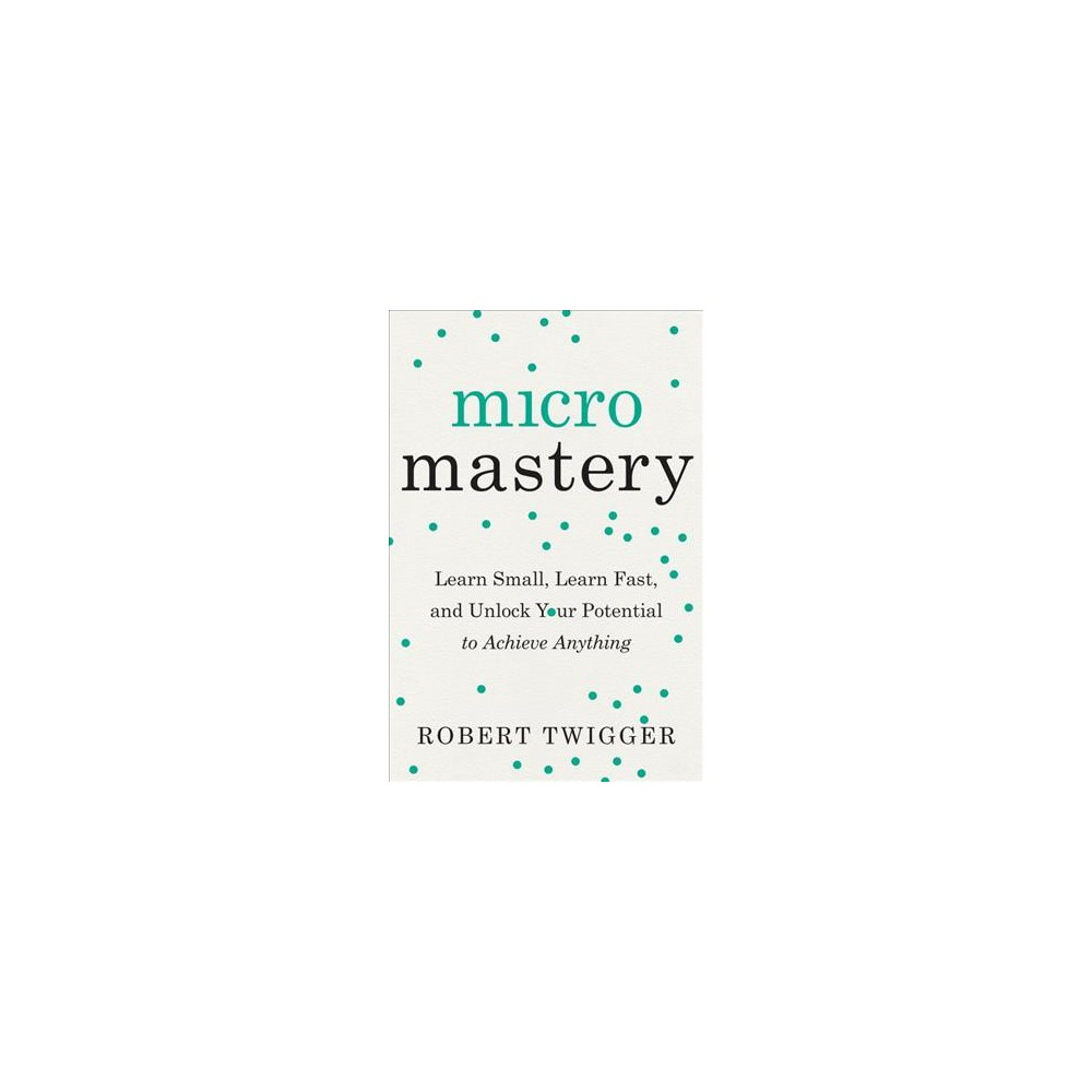 Micromastery : Learn Small, Learn Fast, and Unlock Your Potential to Achieve Anything - (Paperback)