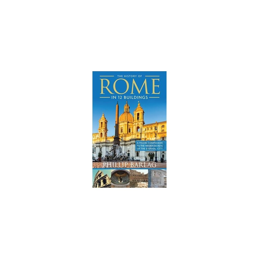 History of Rome in 12 Buildings : A Travel Companion to the Hidden Secrets of the Eternal City