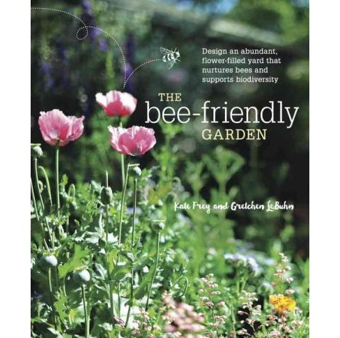 Bee-Friendly Garden : Design an Abundant, Flower-filled Yard That Nurtures Bees and Supports - image 1 of 1