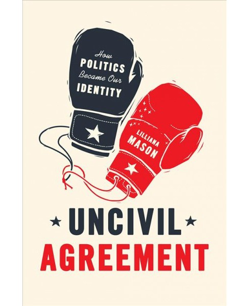 Uncivil Agreement : How Politics Became Our Identity -  by Lilliana Mason (Paperback) - image 1 of 1