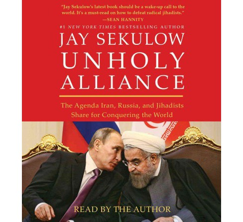 Unholy Alliance : The Agenda Iran, Russia, and Jihadists Share for Conquering the World (Unabridged) - image 1 of 1