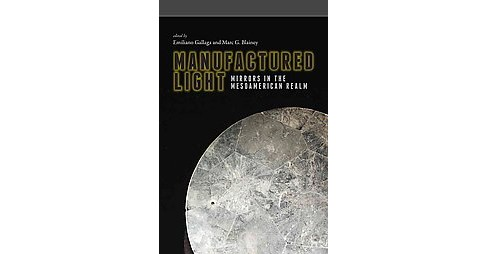 Manufactured Light : Mirrors in the Mesoamerican Realm (Hardcover) - image 1 of 1