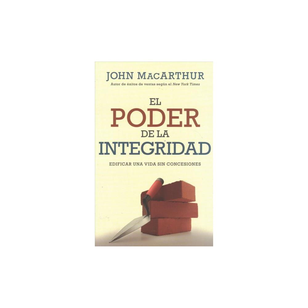 El Poder de la integridad / The Power of Integrity : Edificar Una Vida Sin Concesiones - (Paperback)