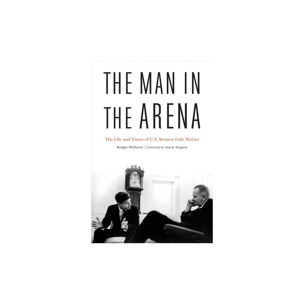 Man in the Arena : The Life and Times of U.S. Senator Gale Mcgee - by Rodger Mcdaniel (Hardcover)