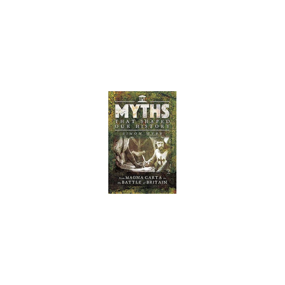 Myths That Shaped Our History : From Magna Carta to the Battle of Britain (Paperback) (Simon Webb)