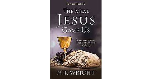 Meal Jesus Gave Us : Understanding Holy Communion (Revised) (Paperback) (N. T. Wright) - image 1 of 1