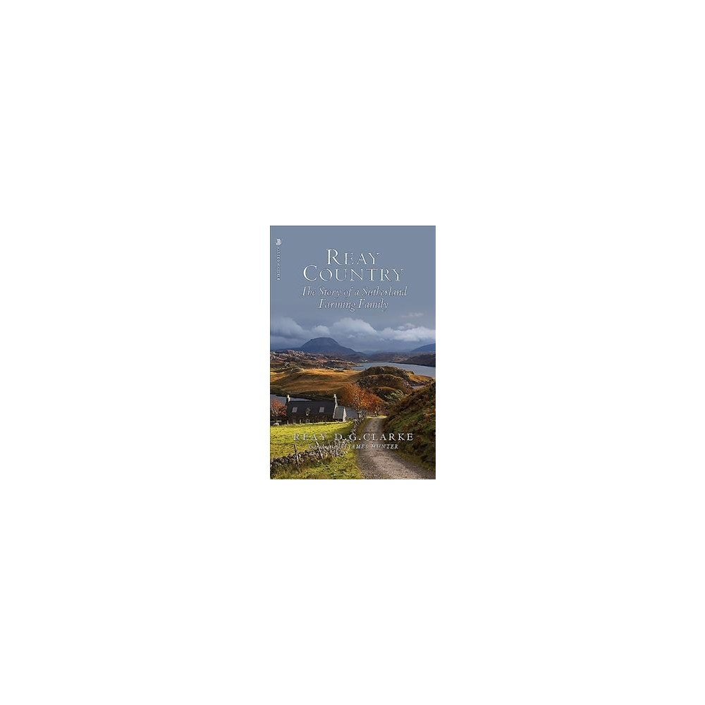 Reay Country : The Story of a Sutherland Farming Family - by Reay D. G. Clarke (Paperback)