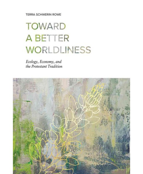 Toward a Better Worldliness : Ecology, Economy, and the Protestant Tradition (Hardcover) (Terra Schwerin - image 1 of 1