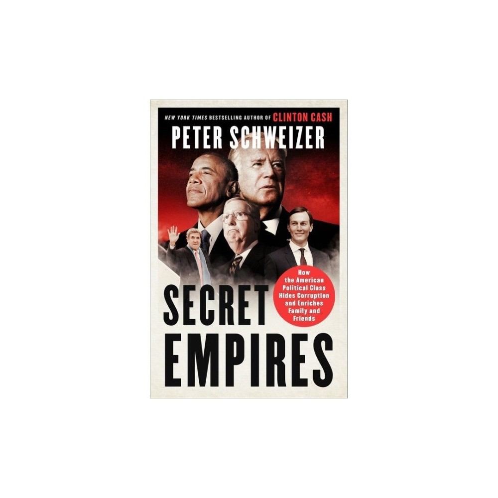 Secret Empires : How the American Political Class Hides Corruption and Enriches Family and Friends