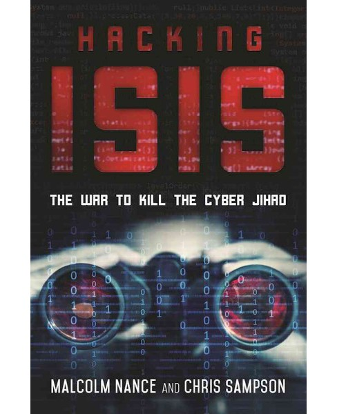 Hacking Isis : How to Destroy the Cyber Jihad (Hardcover) (Malcolm Nance & Chris Sampson) - image 1 of 1
