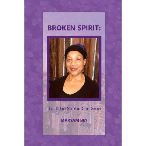 Broken Spirit: Let It Go So You Can Grow - by  Maryam Bey (Paperback) - image 1 of 1