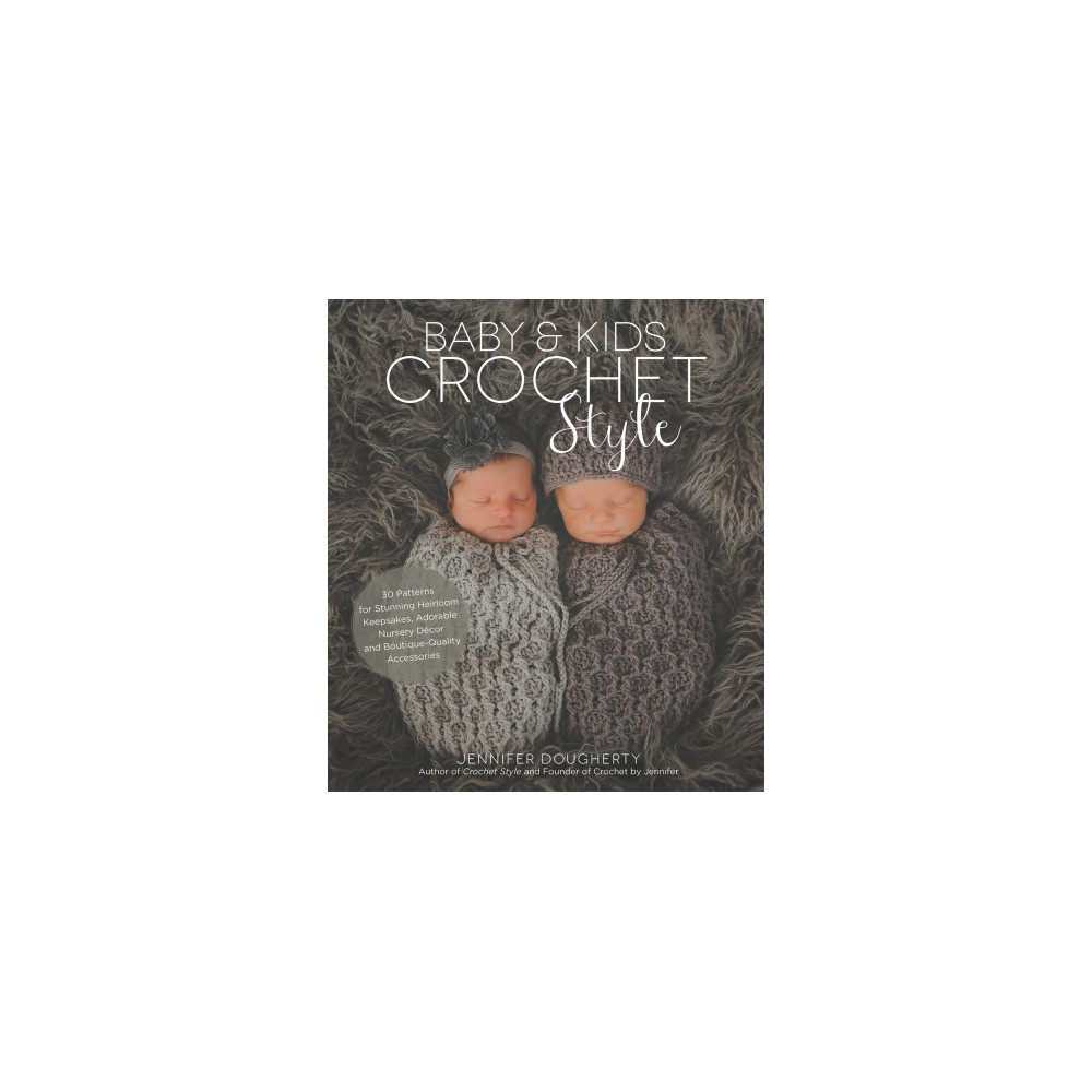 Baby & Kids Crochet Style : 30 Patterns for Stunning Heirloom Keepsakes, Adorable Nursery Décor and