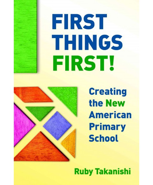 First Things First! : Creating the New American Primary School (Paperback) (Ruby Takanishi) - image 1 of 1