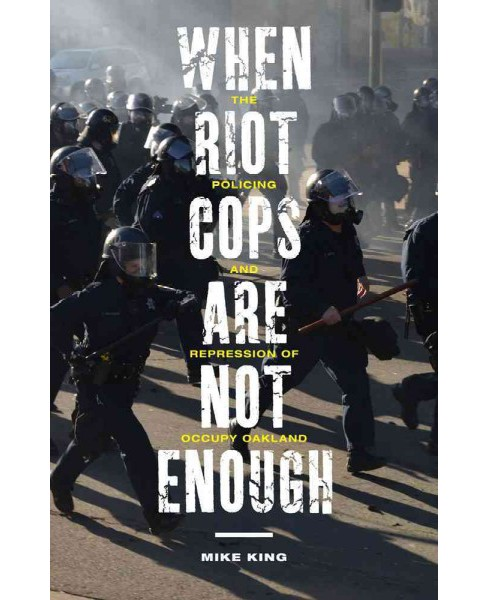 When Riot Cops Are Not Enough : The Policing and Repression of Occupy Oakland (Hardcover) (Mike King) - image 1 of 1