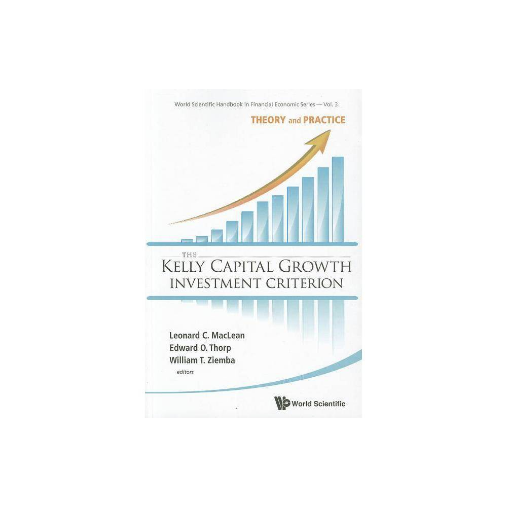 Kelly Capital Growth Investment Criterion The: Theory and Practice - (World Scientific Handbook in Financial Economic) (Paperback)