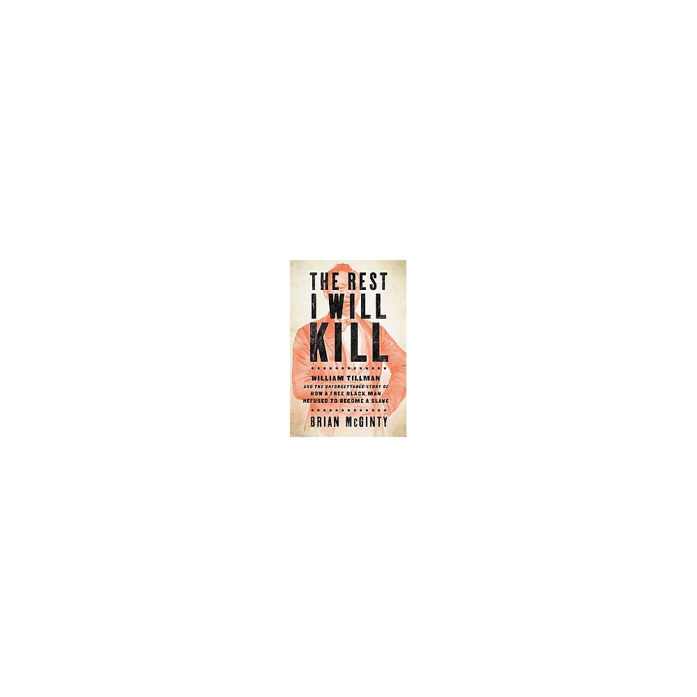Rest I Will Kill : William Tillman and the Unforgettable Story of How a Free Black Man Refused to Become