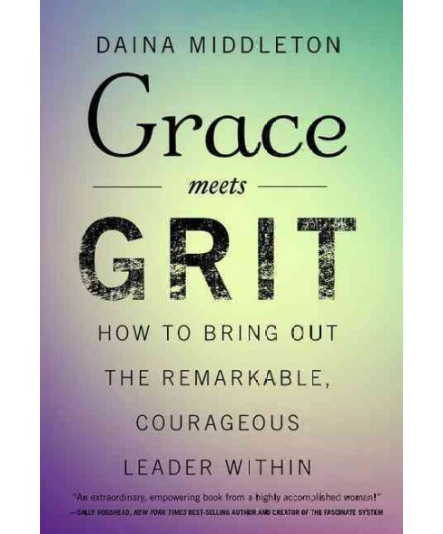 Grace Meets Grit : How to Bring Out the Remarkable, Courageous Leader Within (Hardcover) (Daina - image 1 of 1