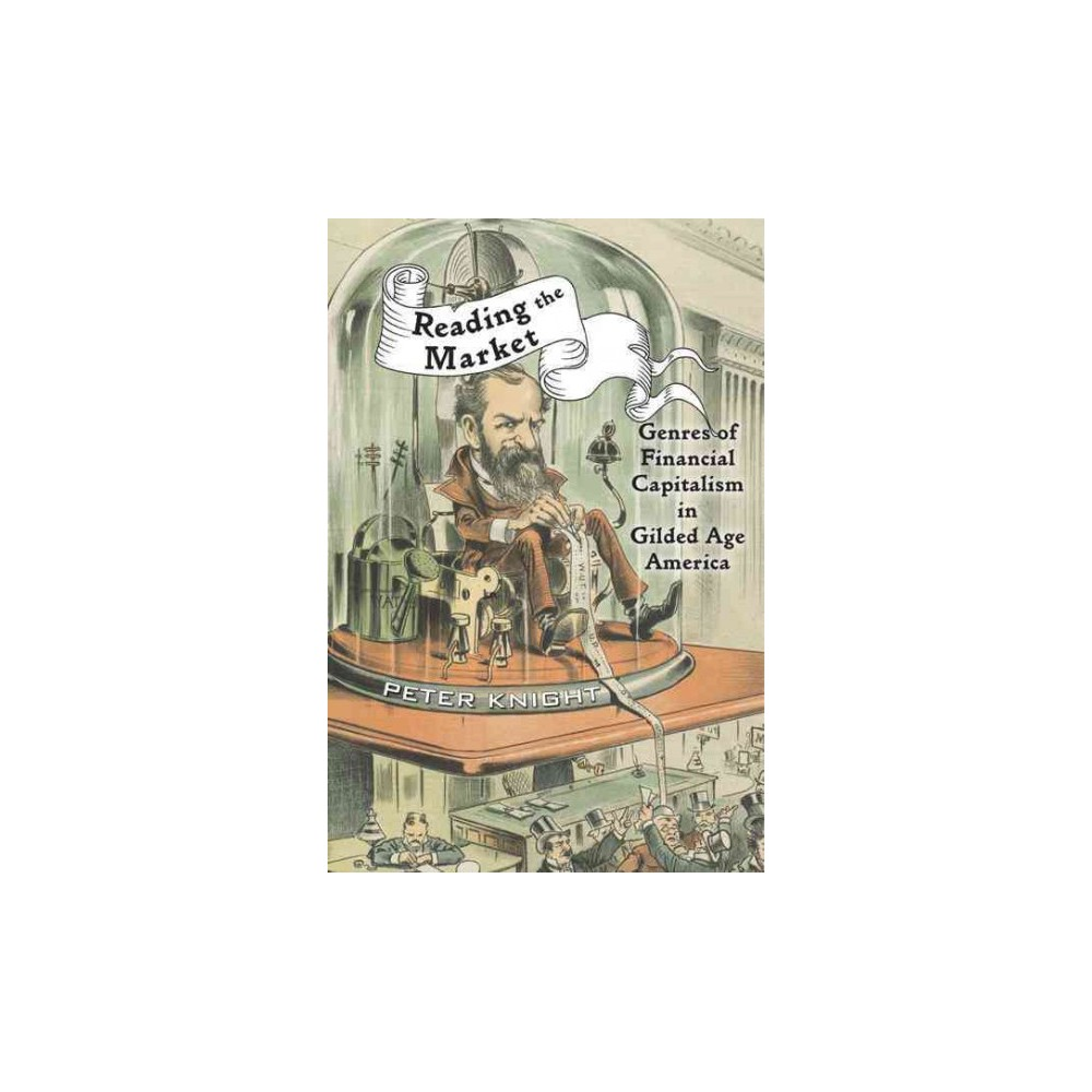 Reading the Market : Genres of Financial Capitalism in Gilded Age America (Hardcover) (Peter Knight)