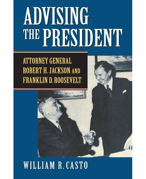 Advising the President : Attorney General Robert H. Jackson and Franklin D. Roosevelt -  (Hardcover) - image 1 of 1