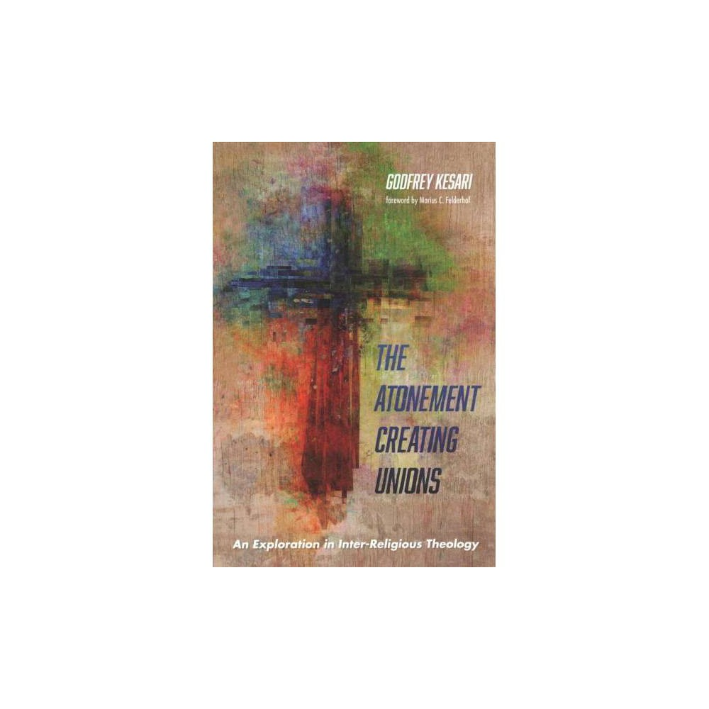Atonement Creating Unions : An Exploration in Inter-Religious Theology - by Godfrey Kesari (Paperback)