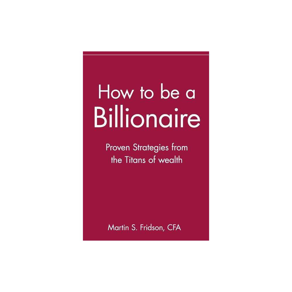 How To Be A Billionaire By Martin S Fridson Paperback