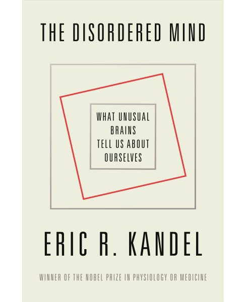 Disordered Mind : What Unusual Brains Tell Us About Ourselves -  by Eric R. Kandel (Hardcover) - image 1 of 1