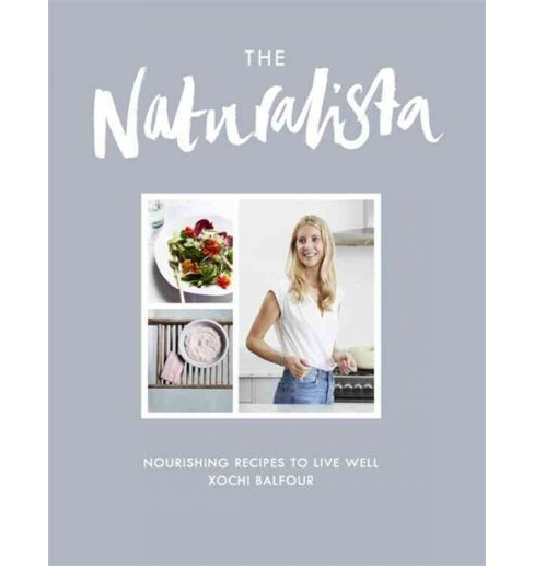 Naturalista : Nourishing Recipes to Live Well (Hardcover) (Xochi Balfour) - image 1 of 1