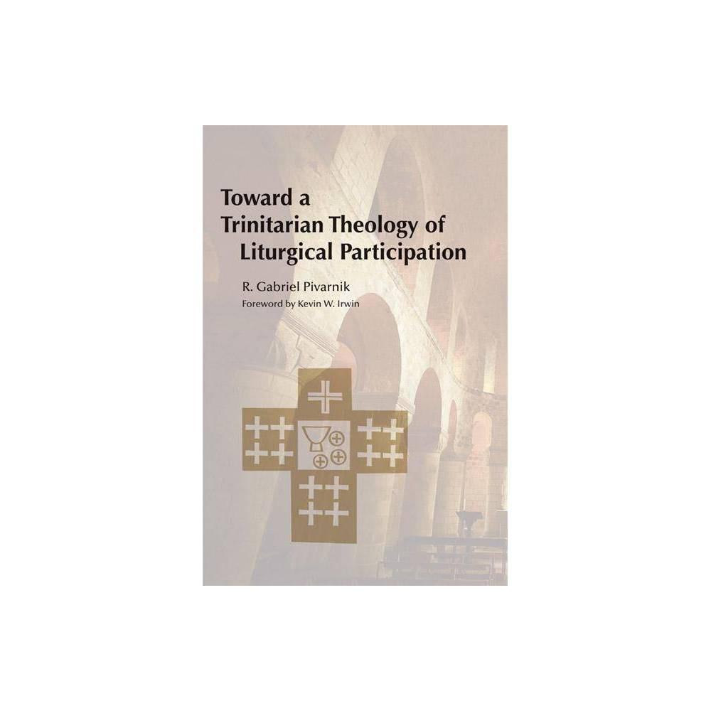 Toward A Trinitarian Theology Of Liturgical Participation By R Gabriel Pivarnik Paperback