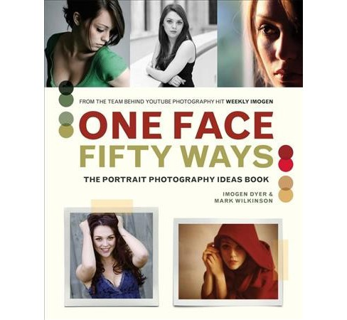 One Face Fifty Ways : The Portrait Photography Idea Book -  by Imogen Dyer & Mark Wilkinson (Paperback) - image 1 of 1