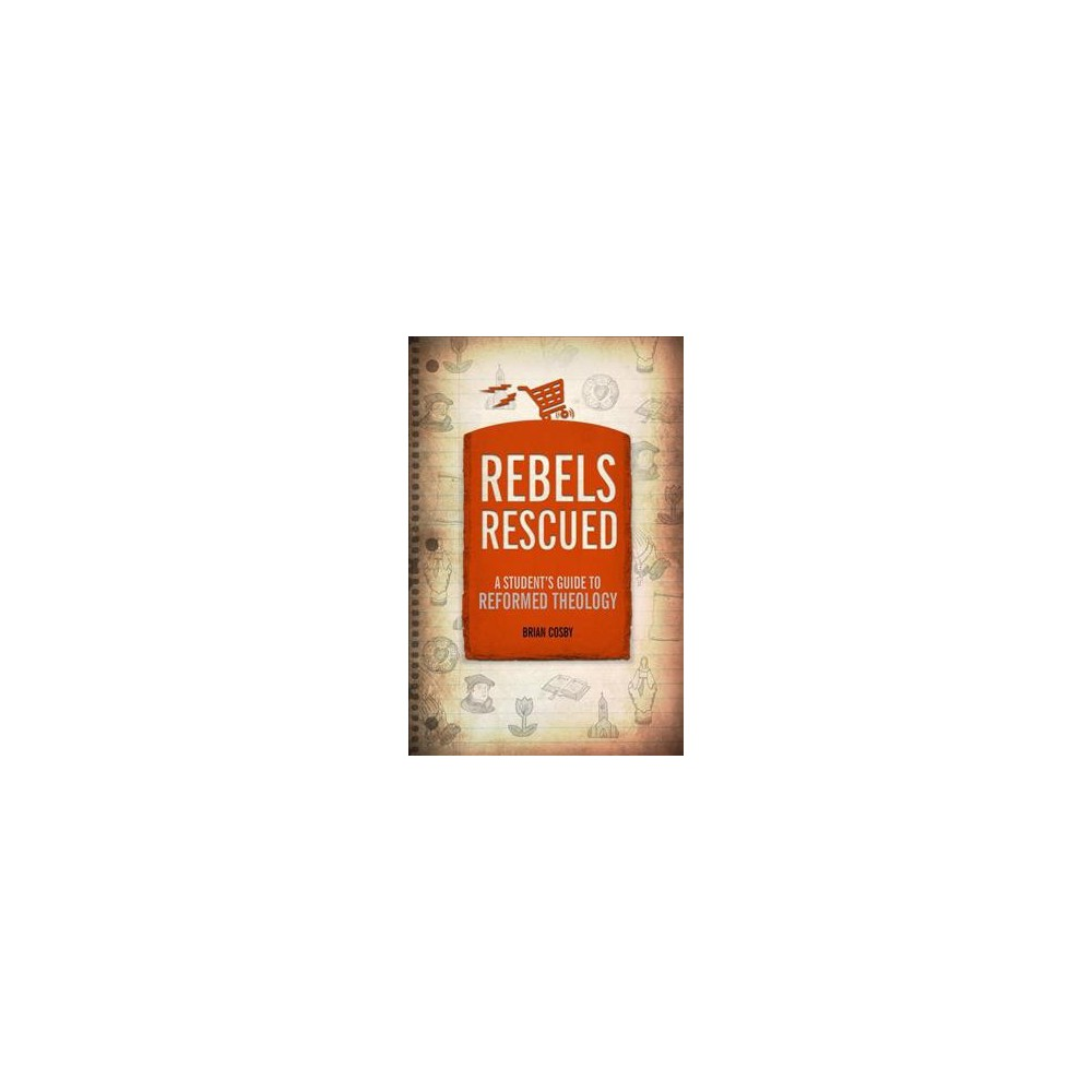 Rebels Rescued : A Student's Guide to Reformed Theology - Reissue by Brian Cosby (Paperback)