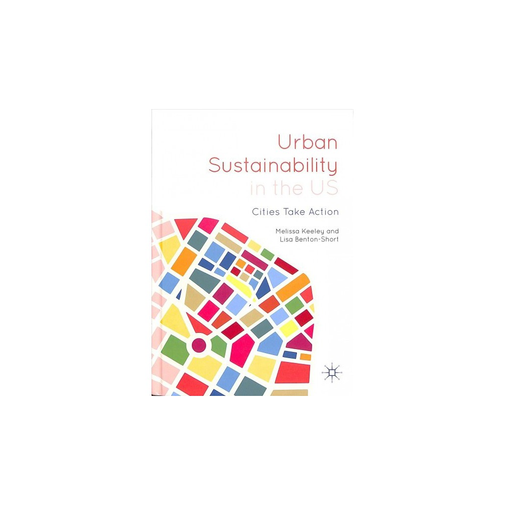 Urban Sustainability in the US : Cities Take Action - by Melissa Keeley & Lisa Benton-short (Hardcover)