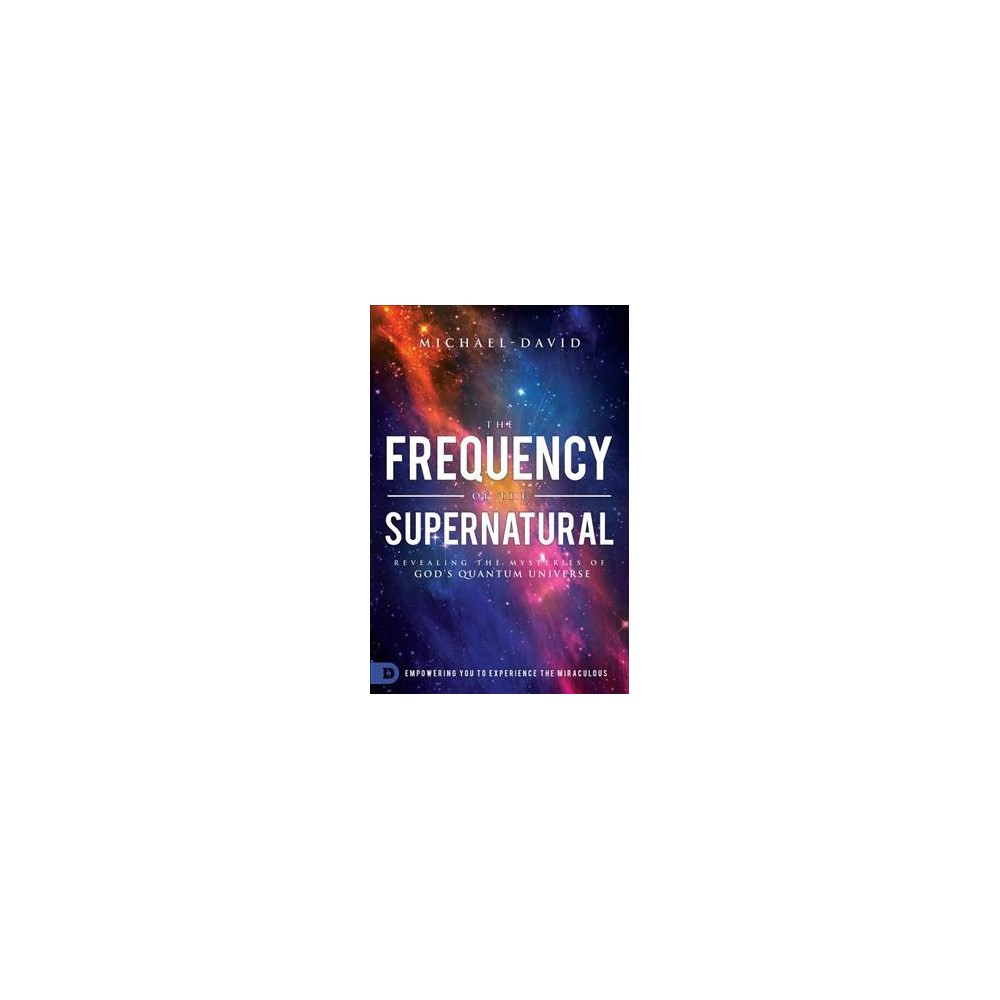 Frequency of the Supernatural : Revealing the Mysteries of God's Quantum Universe - (Paperback)