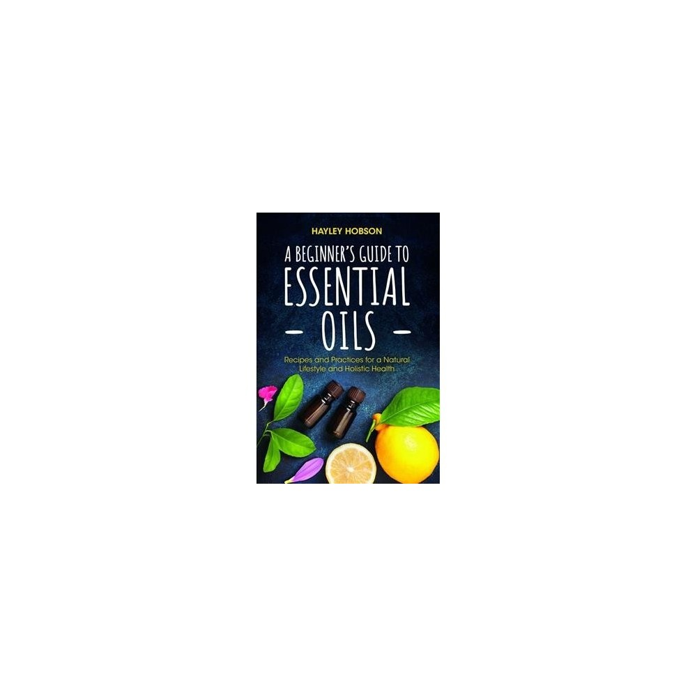 Beginner's Guide to Essential Oils : Recipes and Practices for a Natural Lifestyle and Holistic Health