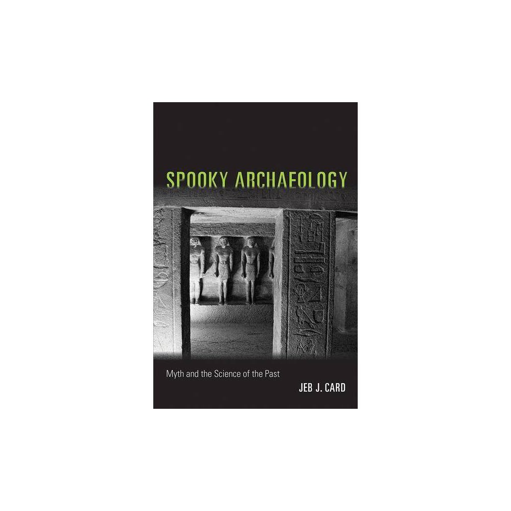 Spooky Archaeology : Myth and the Science of the Past - Reprint by Jeb J. Card (Paperback)