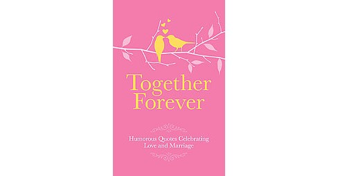 Together Forever : Humorous and Inspirational Quotes Celebrating Love and Marriage (Hardcover) - image 1 of 1