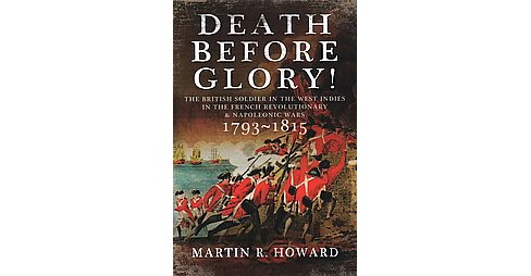 Death Before Glory : The British Soldier in the West Indies in the French Revolutionary and Napoleonic - image 1 of 1