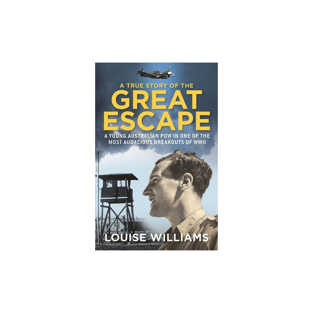 True Story of the Great Escape : A Young Australian Pow in the Most Audacious Breakout of Wwii