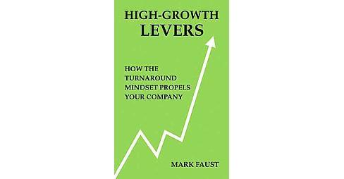 High-Growth Levers : How the Turnaround Mindset Propels Your Company (Hardcover) (Mark Faust & Rob - image 1 of 1