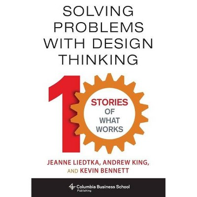 Solving Problems with Design Thinking - (Columbia Business School Publishing) by  Jeanne Liedtka & Andrew King & Kevin Bennett (Hardcover)