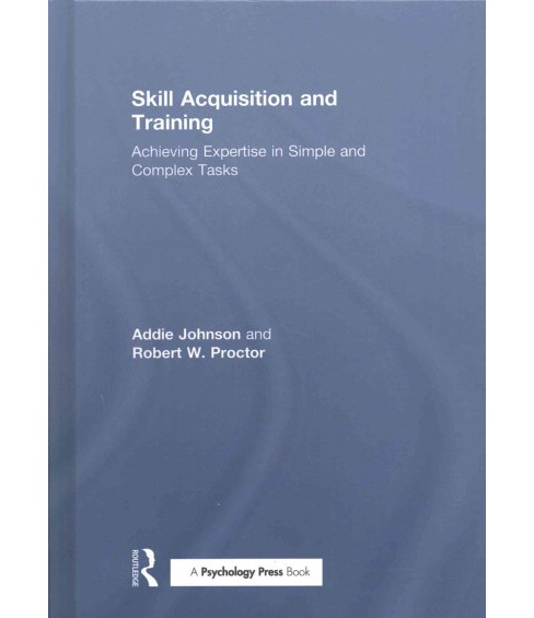 Skill Acquisition and Training : Achieving Expertise in Simple and Complex Tasks (Hardcover) (Addie - image 1 of 1