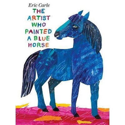 The Artist Who Painted a Blue Horse - by Eric Carle (Hardcover)