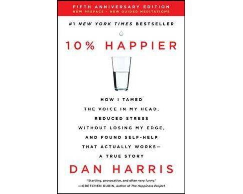 10% Happier : How I Tamed the Voice in My Head, Reduced Stress Without Losing My Edge, and Found  - image 1 of 1