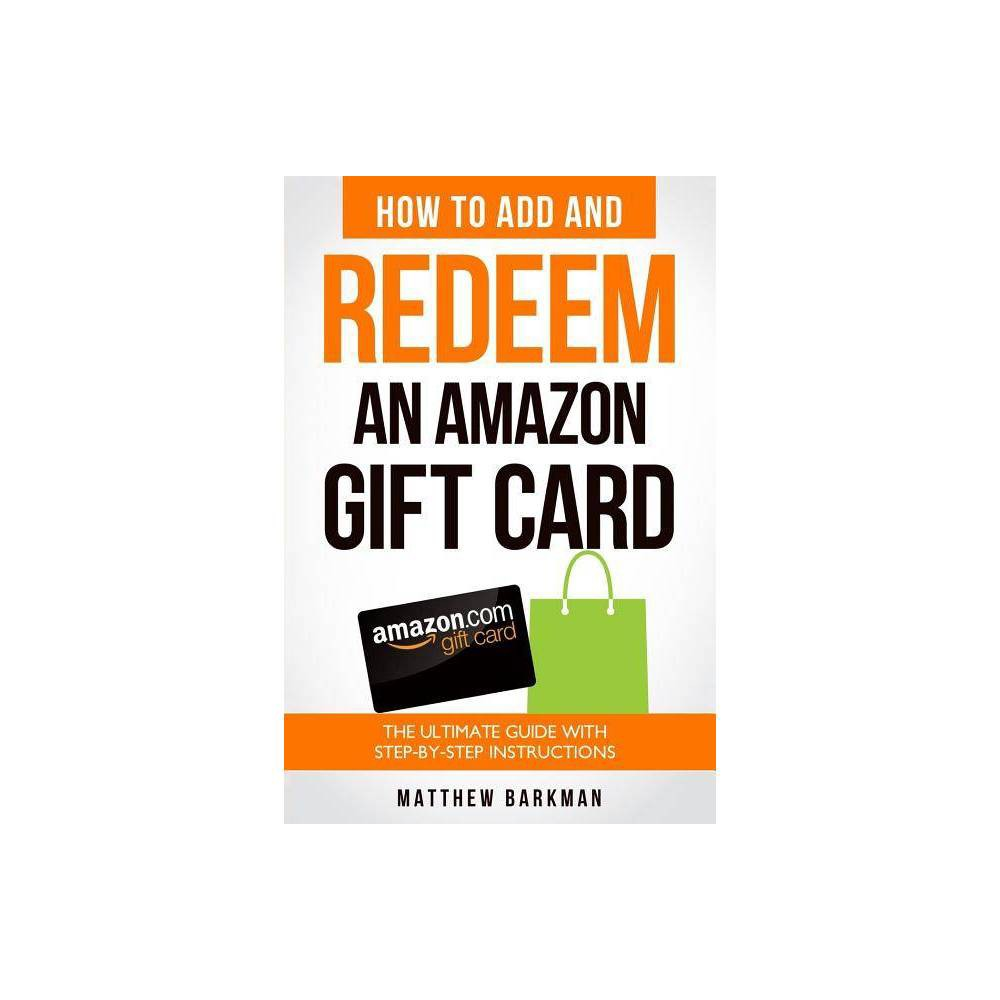 How to Add and Redeem an Amazon Gift Card - by Matthew Barkman (Paperback) How to Add and Redeem an Amazon Gift Card - by Matthew Barkman (Paperback)