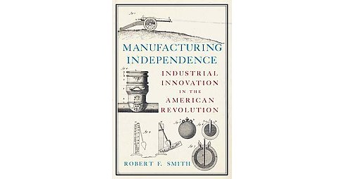 Manufacturing Independence : Industrial Innovation in the American Revolution (Hardcover) (Robert F. - image 1 of 1