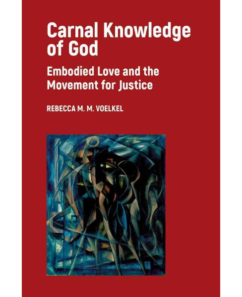 Carnal Knowledge of God : Embodied Love and the Movement for Justice (Paperback) (Rebecca M. M. Voelkel) - image 1 of 1