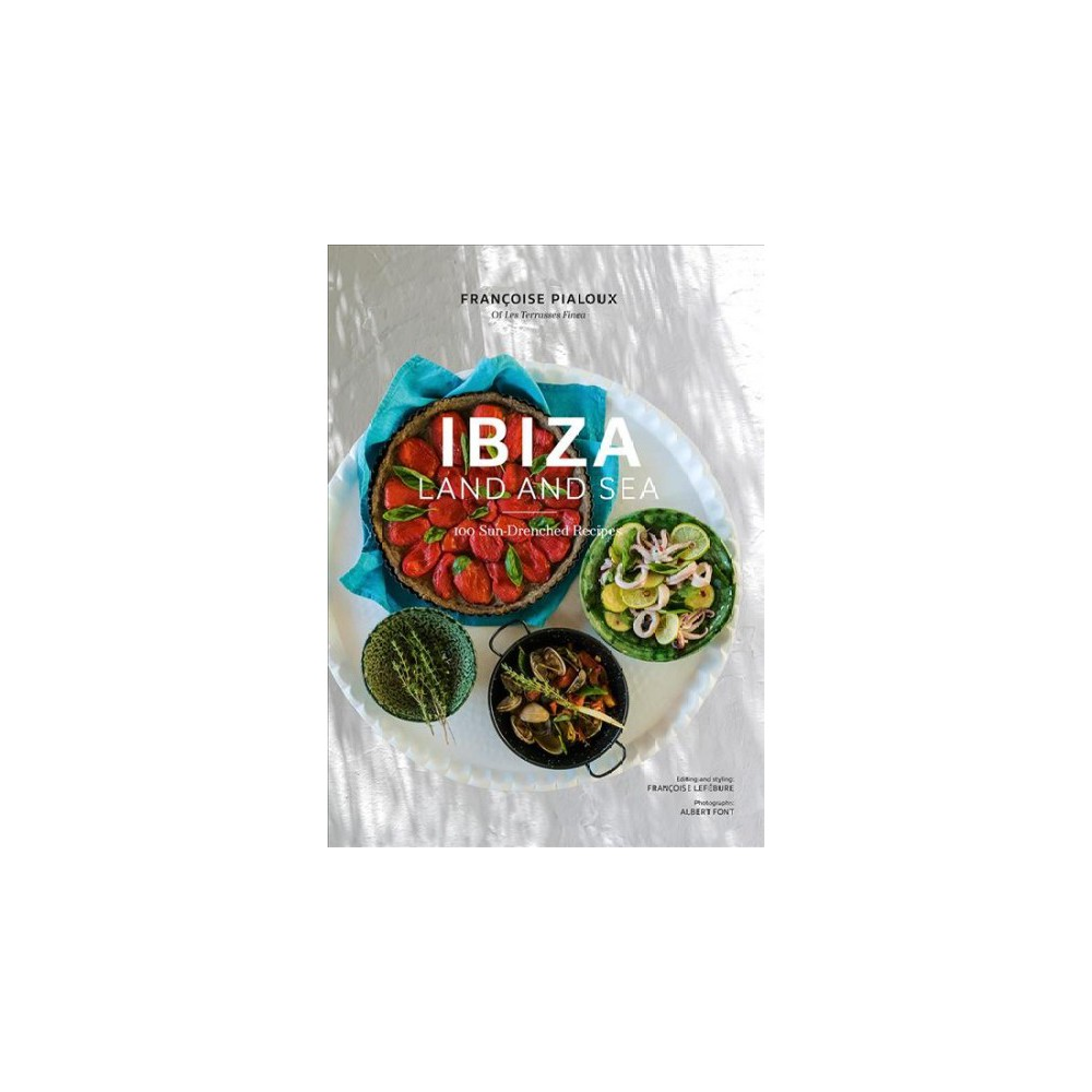 Ibiza, Land and Sea : 100 Sun-Drenched Recipes - by Françoise Pialoux (Paperback)